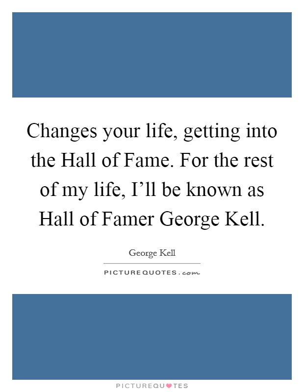 Changes your life, getting into the Hall of Fame. For the rest of my life, I'll be known as Hall of Famer George Kell Picture Quote #1