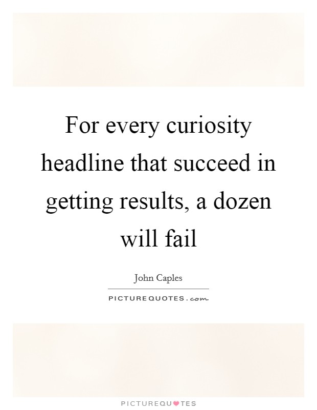 For every curiosity headline that succeed in getting results, a dozen will fail Picture Quote #1