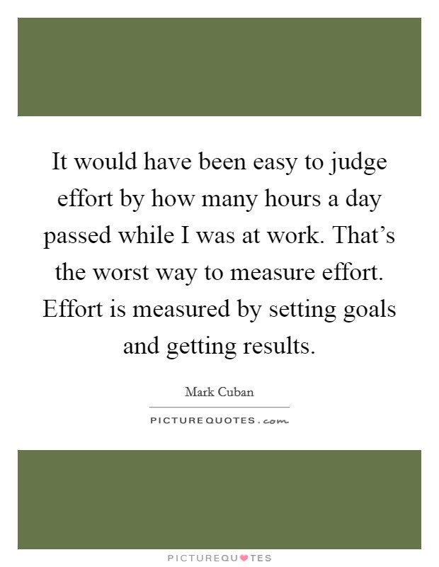 It would have been easy to judge effort by how many hours a day passed while I was at work. That's the worst way to measure effort. Effort is measured by setting goals and getting results Picture Quote #1