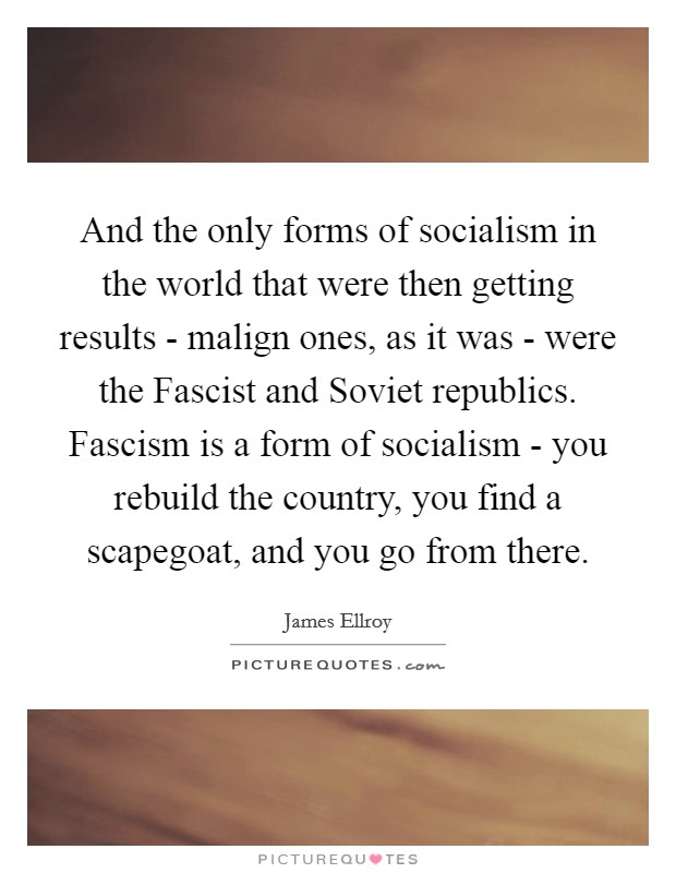 And the only forms of socialism in the world that were then getting results - malign ones, as it was - were the Fascist and Soviet republics. Fascism is a form of socialism - you rebuild the country, you find a scapegoat, and you go from there Picture Quote #1