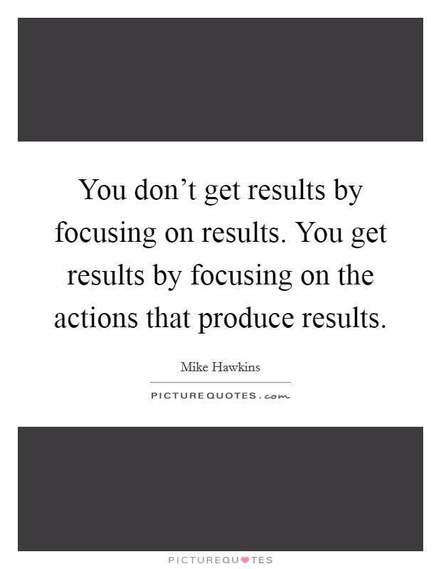 You don't get results by focusing on results. You get results by focusing on the actions that produce results Picture Quote #1
