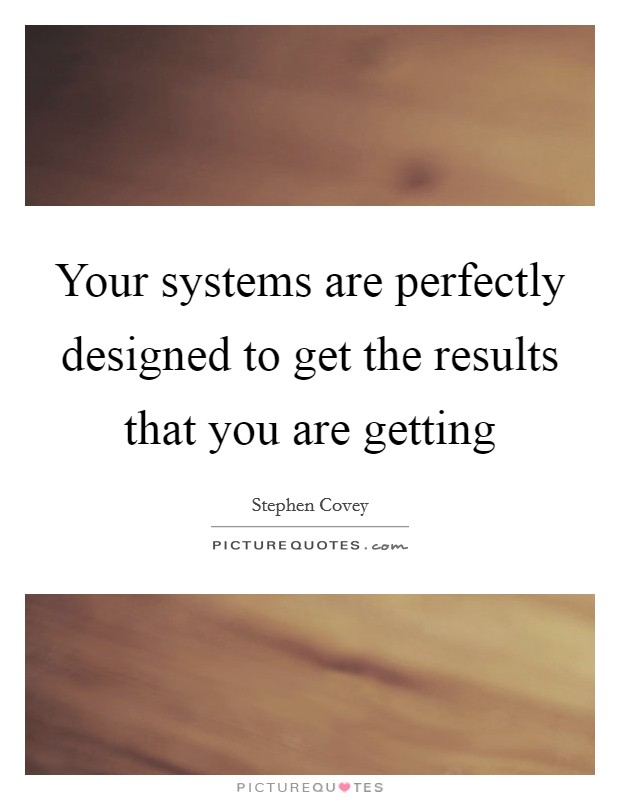 Your systems are perfectly designed to get the results that you are getting Picture Quote #1