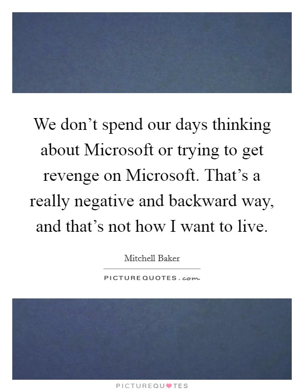 We don't spend our days thinking about Microsoft or trying to get revenge on Microsoft. That's a really negative and backward way, and that's not how I want to live Picture Quote #1