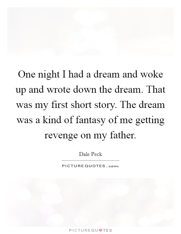 One night I had a dream and woke up and wrote down the dream. That was my first short story. The dream was a kind of fantasy of me getting revenge on my father Picture Quote #1