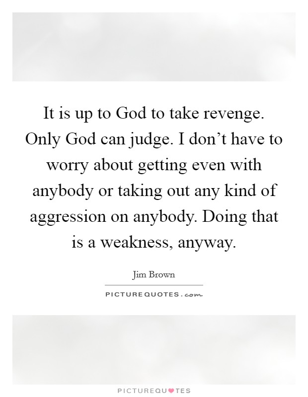 It is up to God to take revenge. Only God can judge. I don't have to worry about getting even with anybody or taking out any kind of aggression on anybody. Doing that is a weakness, anyway Picture Quote #1