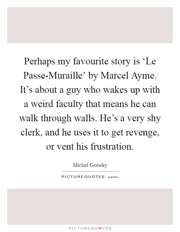 Perhaps my favourite story is 'Le Passe-Muraille' by Marcel Ayme. It's about a guy who wakes up with a weird faculty that means he can walk through walls. He's a very shy clerk, and he uses it to get revenge, or vent his frustration. Picture Quote #1