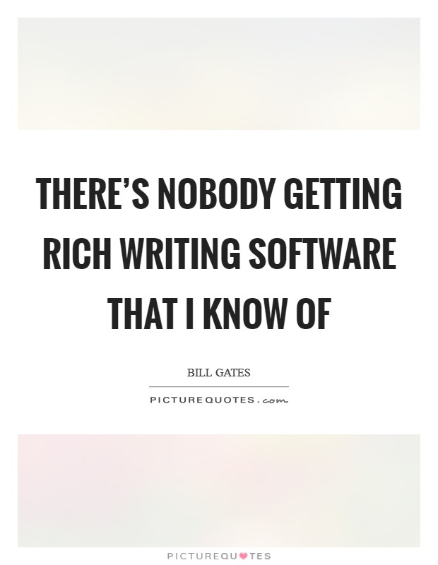There's nobody getting rich writing software that I know of Picture Quote #1
