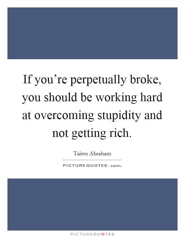 If you're perpetually broke, you should be working hard at overcoming stupidity and not getting rich Picture Quote #1
