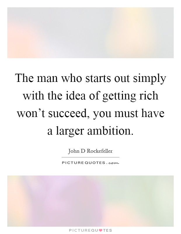 The man who starts out simply with the idea of getting rich won't succeed, you must have a larger ambition Picture Quote #1