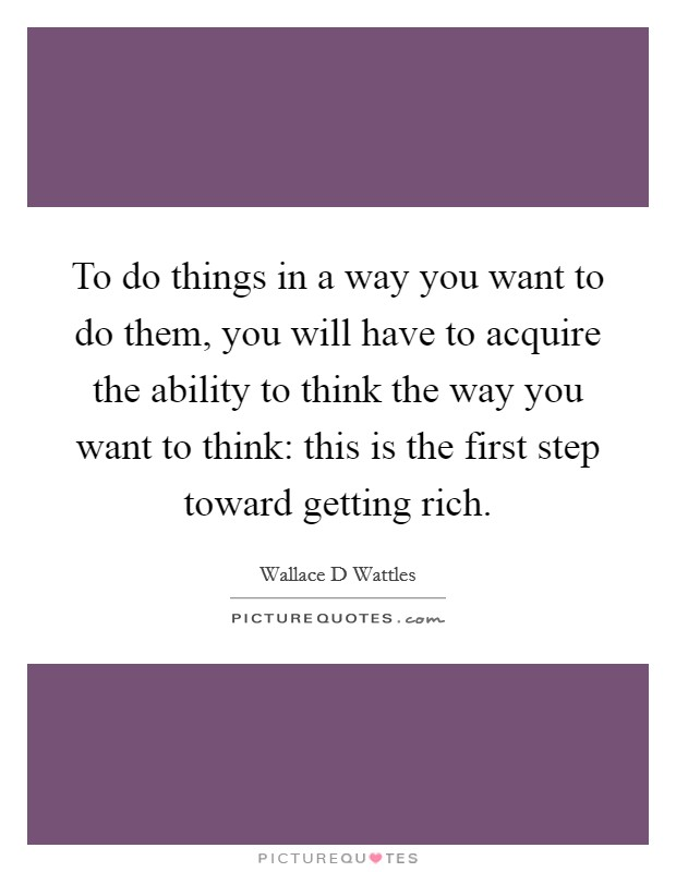To do things in a way you want to do them, you will have to acquire the ability to think the way you want to think: this is the first step toward getting rich Picture Quote #1
