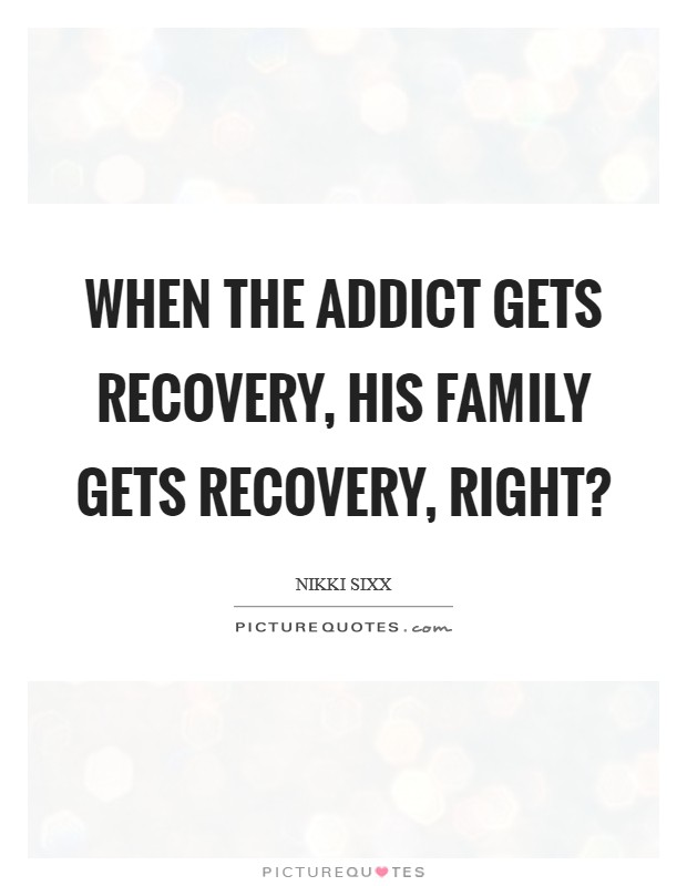 When the addict gets recovery, his family gets recovery, right? Picture Quote #1