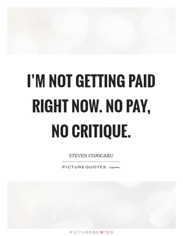 I'm not getting paid right now. No pay, no critique. Picture Quote #1
