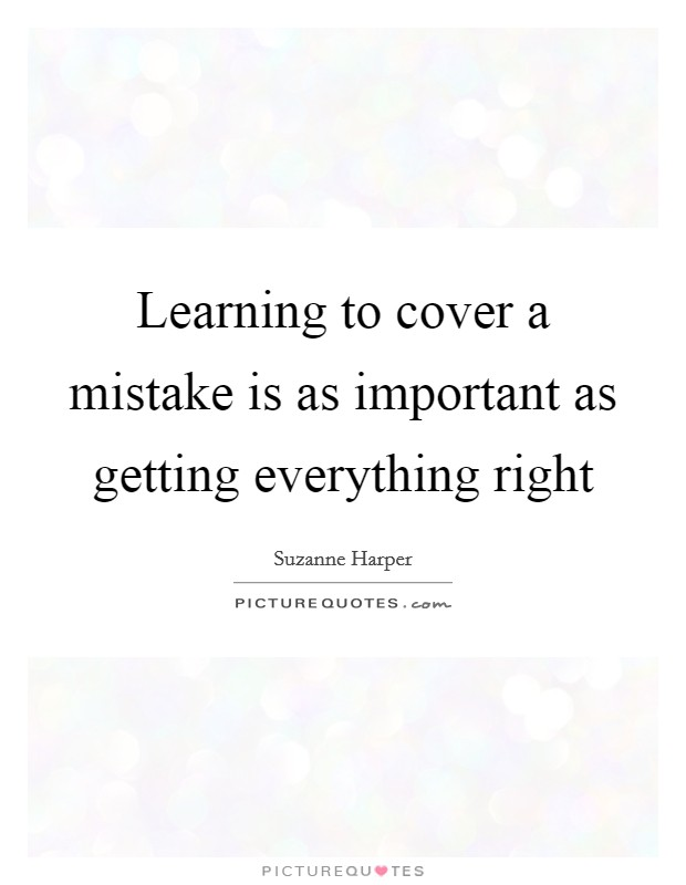 Learning to cover a mistake is as important as getting everything right Picture Quote #1