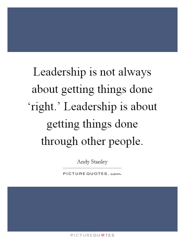 Leadership is not always about getting things done 'right.' Leadership is about getting things done through other people Picture Quote #1
