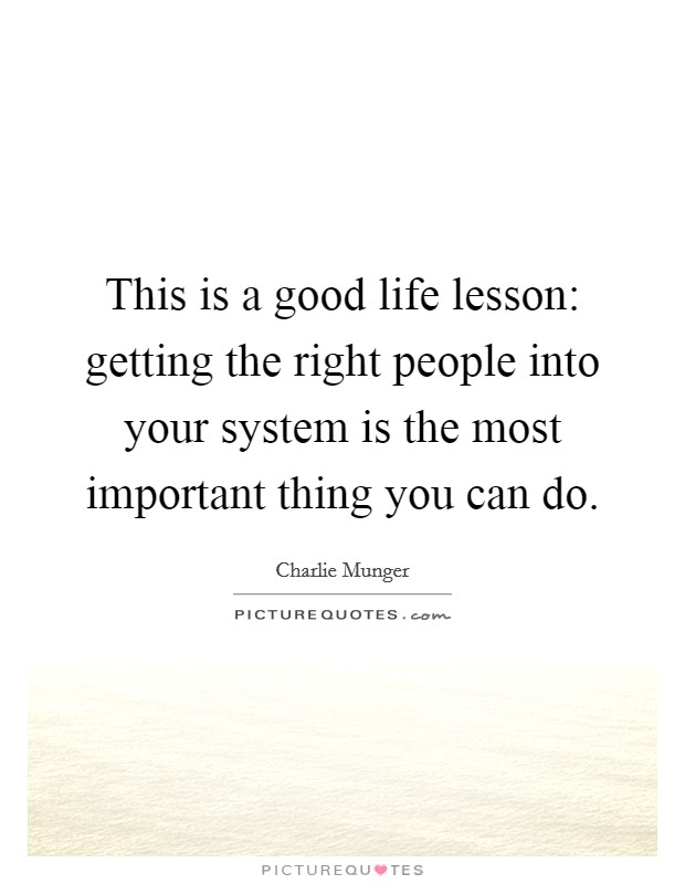 This is a good life lesson: getting the right people into your system is the most important thing you can do Picture Quote #1