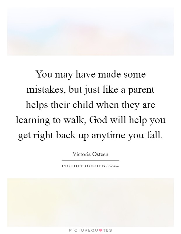 You may have made some mistakes, but just like a parent helps their child when they are learning to walk, God will help you get right back up anytime you fall Picture Quote #1