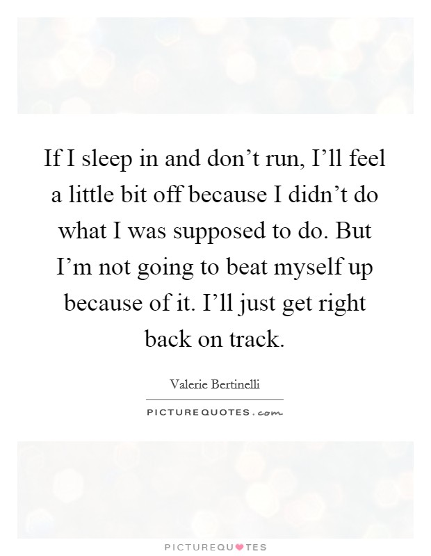 If I sleep in and don't run, I'll feel a little bit off because I didn't do what I was supposed to do. But I'm not going to beat myself up because of it. I'll just get right back on track Picture Quote #1