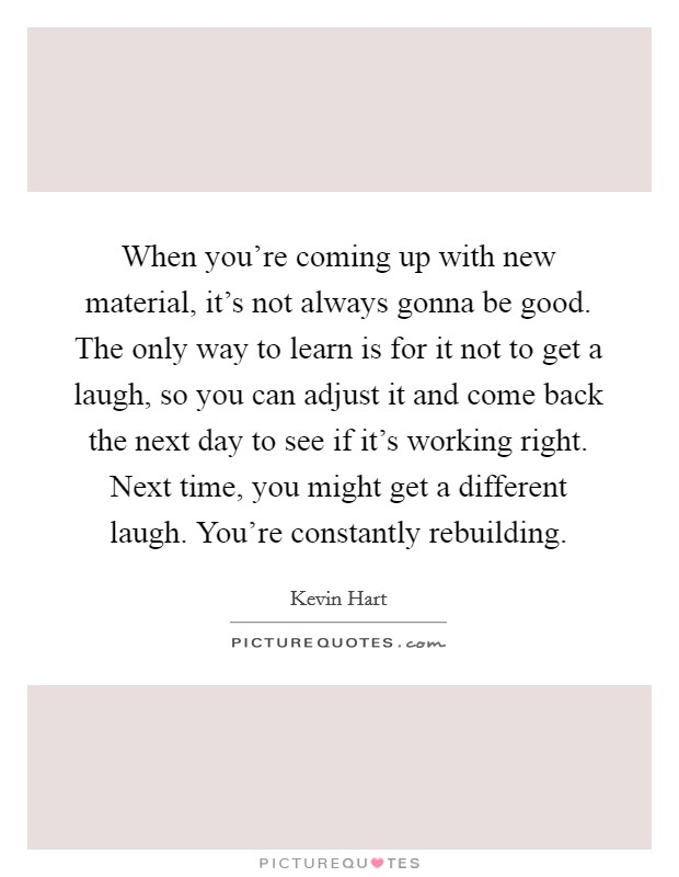 When you're coming up with new material, it's not always gonna be good. The only way to learn is for it not to get a laugh, so you can adjust it and come back the next day to see if it's working right. Next time, you might get a different laugh. You're constantly rebuilding Picture Quote #1