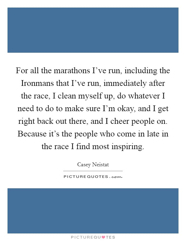 For all the marathons I've run, including the Ironmans that I've run, immediately after the race, I clean myself up, do whatever I need to do to make sure I'm okay, and I get right back out there, and I cheer people on. Because it's the people who come in late in the race I find most inspiring Picture Quote #1