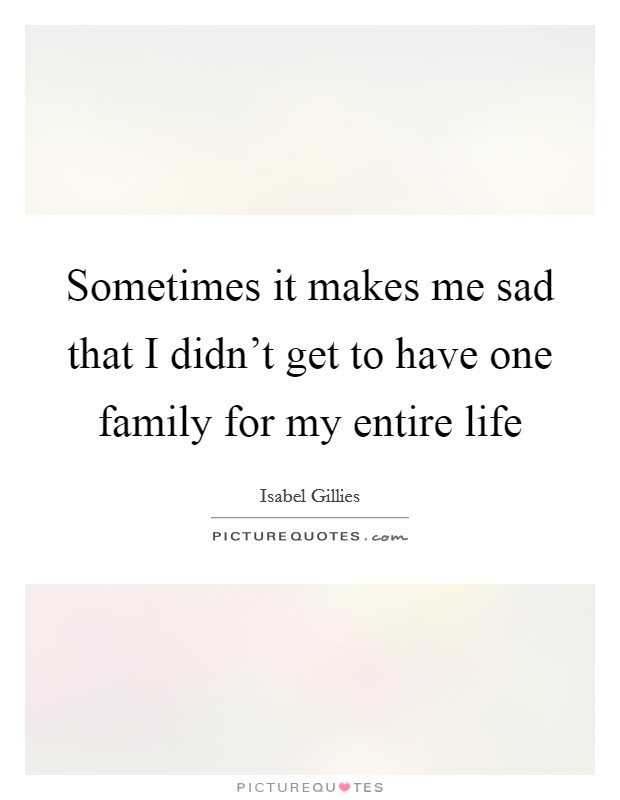 Sometimes it makes me sad that I didn't get to have one family for my entire life Picture Quote #1