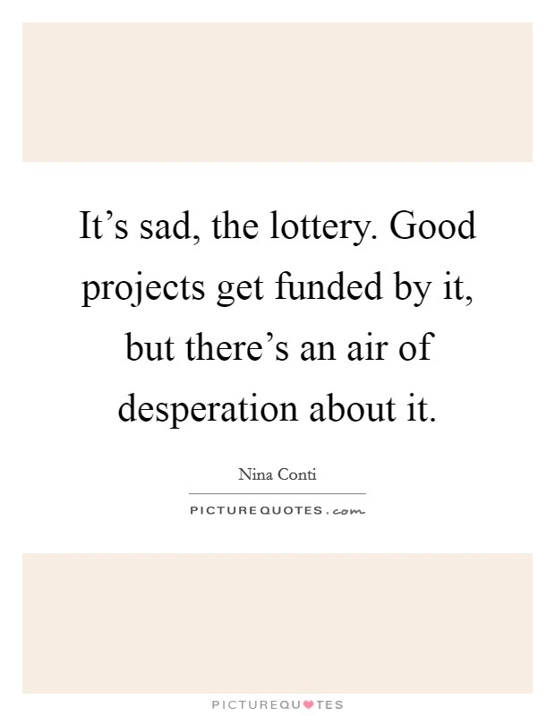 It's sad, the lottery. Good projects get funded by it, but there's an air of desperation about it Picture Quote #1