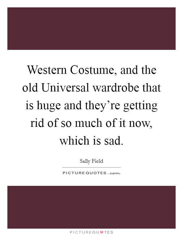 Western Costume, and the old Universal wardrobe that is huge and they're getting rid of so much of it now, which is sad Picture Quote #1