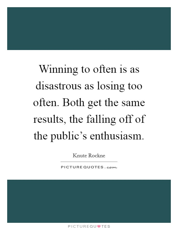 Winning to often is as disastrous as losing too often. Both get the same results, the falling off of the public's enthusiasm Picture Quote #1