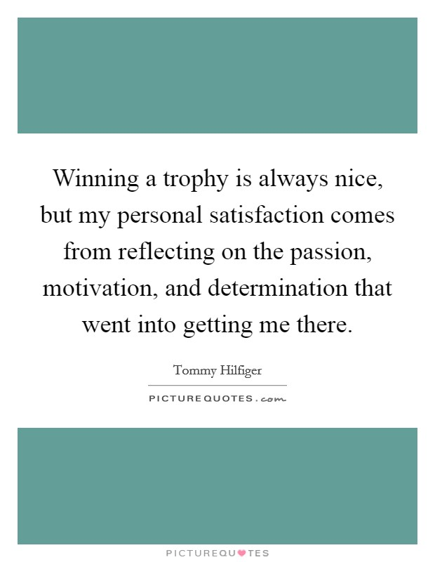 Winning a trophy is always nice, but my personal satisfaction comes from reflecting on the passion, motivation, and determination that went into getting me there Picture Quote #1