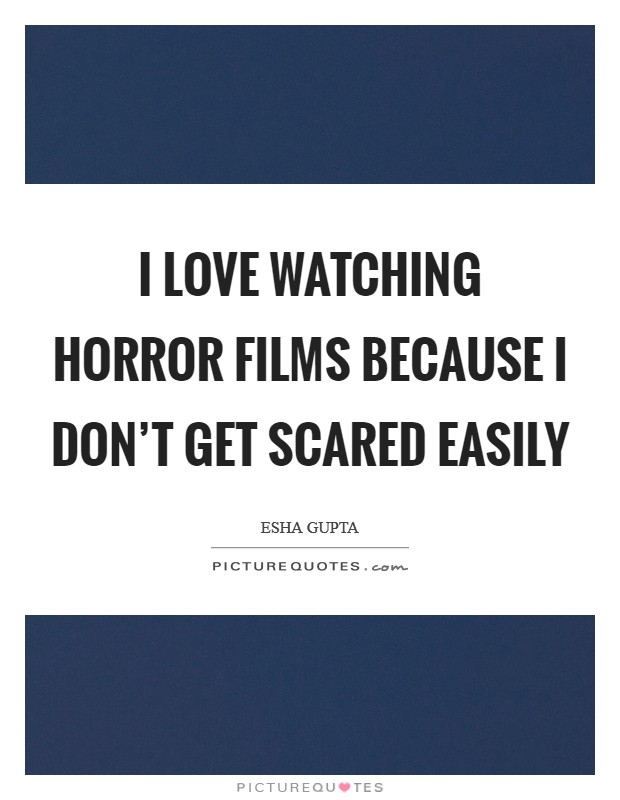 I love watching horror films because I don't get scared easily Picture Quote #1