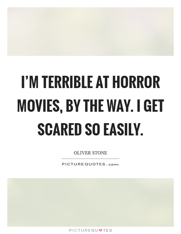 I'm terrible at horror movies, by the way. I get scared so easily. Picture Quote #1