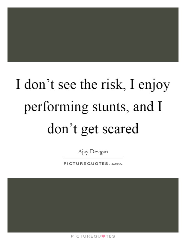 I don't see the risk, I enjoy performing stunts, and I don't get scared Picture Quote #1
