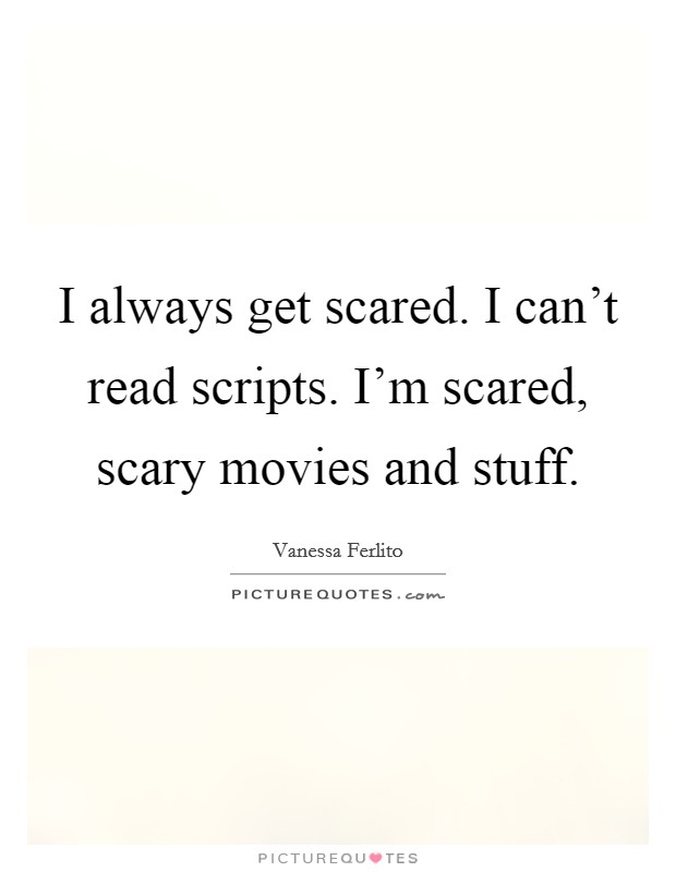 I always get scared. I can't read scripts. I'm scared, scary movies and stuff Picture Quote #1