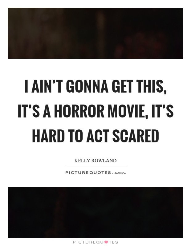 I ain't gonna get this, it's a horror movie, it's hard to act scared Picture Quote #1