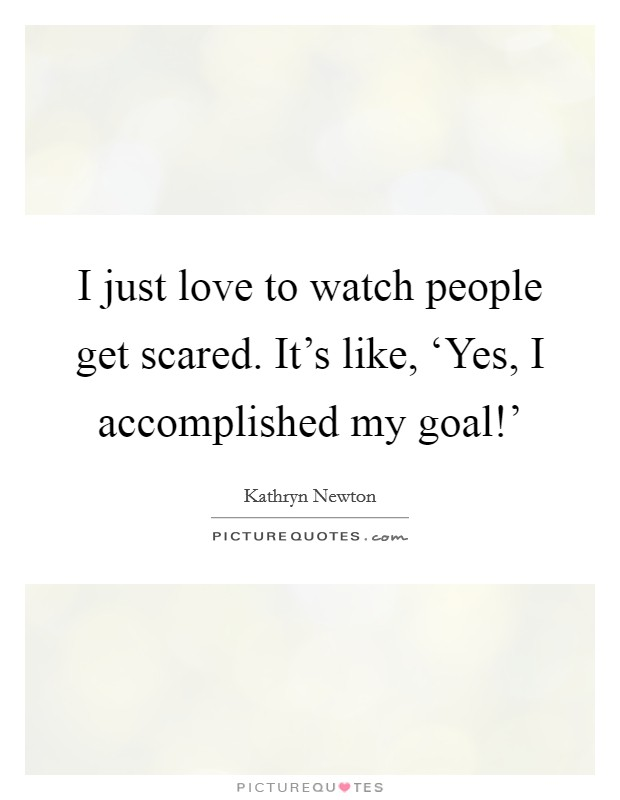 I just love to watch people get scared. It's like, 'Yes, I accomplished my goal!' Picture Quote #1