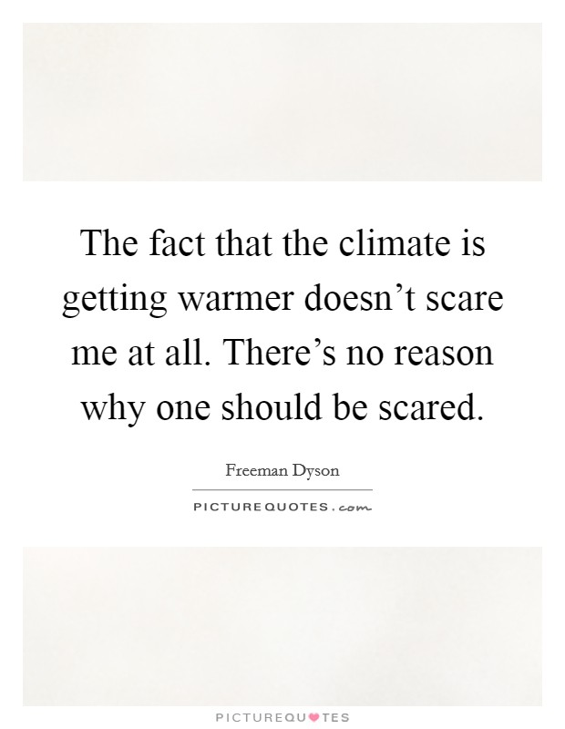 The fact that the climate is getting warmer doesn't scare me at all. There's no reason why one should be scared Picture Quote #1