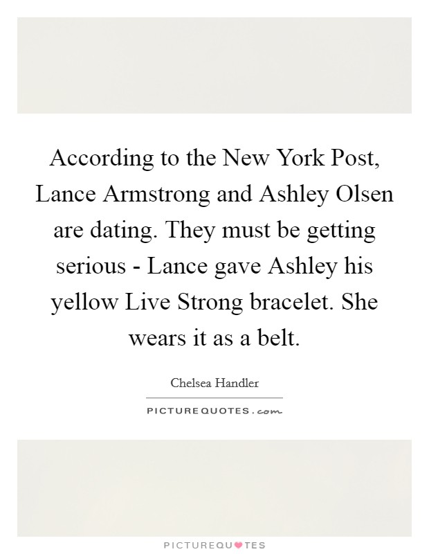 According to the New York Post, Lance Armstrong and Ashley Olsen are dating. They must be getting serious - Lance gave Ashley his yellow Live Strong bracelet. She wears it as a belt Picture Quote #1