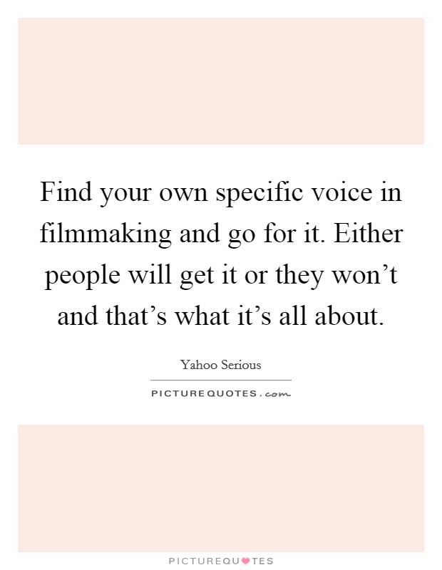 Find your own specific voice in filmmaking and go for it. Either people will get it or they won't and that's what it's all about Picture Quote #1