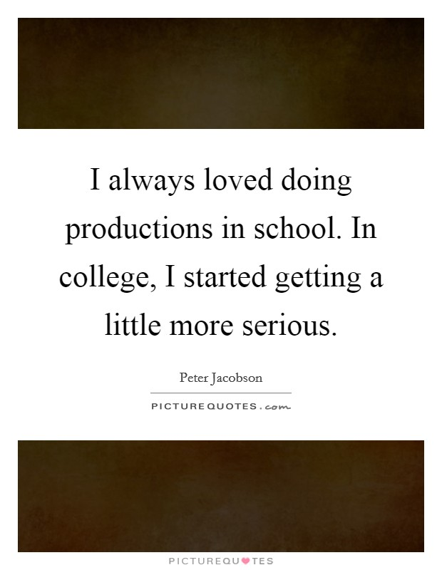 I always loved doing productions in school. In college, I started getting a little more serious Picture Quote #1