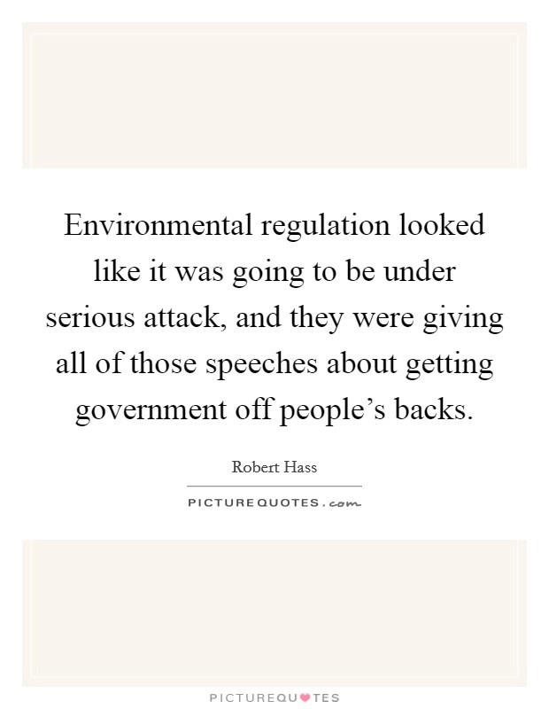 Environmental regulation looked like it was going to be under serious attack, and they were giving all of those speeches about getting government off people's backs Picture Quote #1