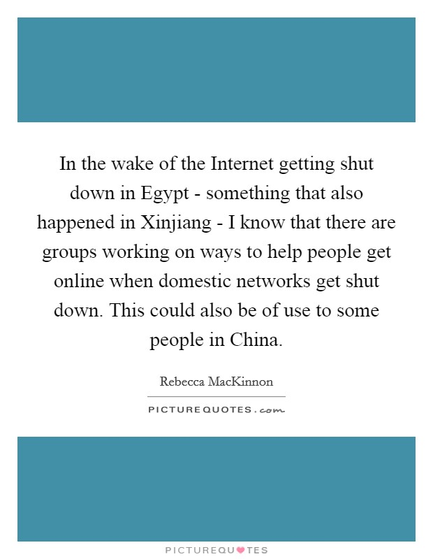 In the wake of the Internet getting shut down in Egypt - something that also happened in Xinjiang - I know that there are groups working on ways to help people get online when domestic networks get shut down. This could also be of use to some people in China Picture Quote #1