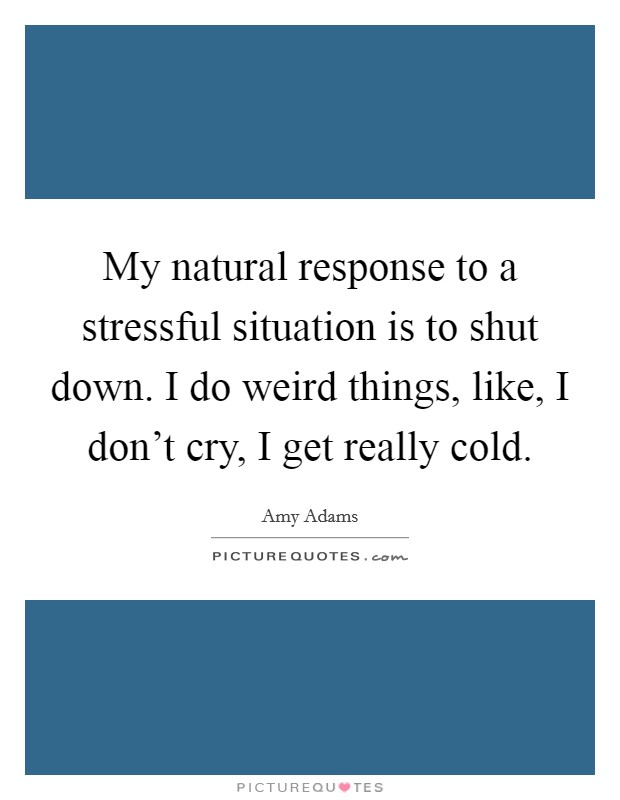 My natural response to a stressful situation is to shut down. I do weird things, like, I don't cry, I get really cold Picture Quote #1