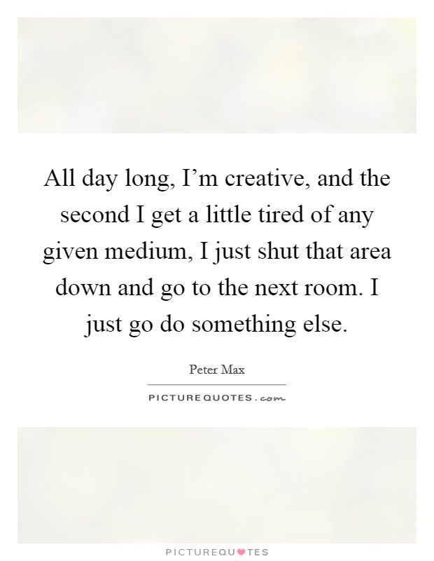 All day long, I'm creative, and the second I get a little tired of any given medium, I just shut that area down and go to the next room. I just go do something else Picture Quote #1