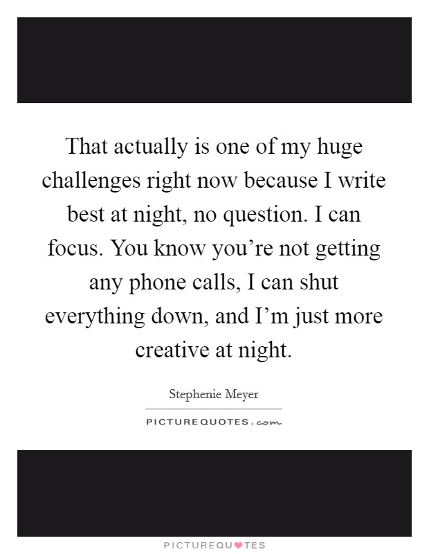 That actually is one of my huge challenges right now because I write best at night, no question. I can focus. You know you're not getting any phone calls, I can shut everything down, and I'm just more creative at night Picture Quote #1