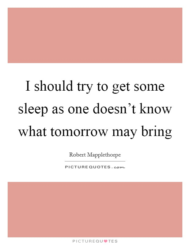 I should try to get some sleep as one doesn't know what tomorrow may bring Picture Quote #1