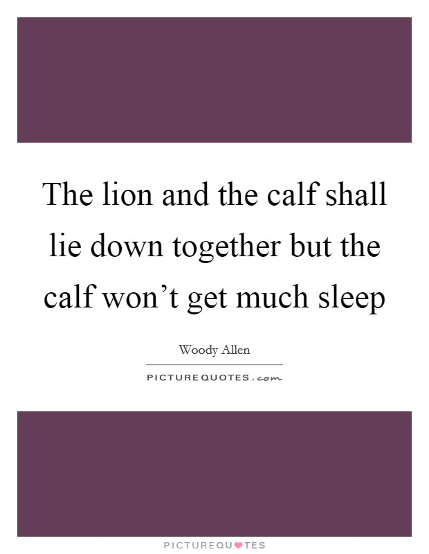 The lion and the calf shall lie down together but the calf won't get much sleep Picture Quote #1
