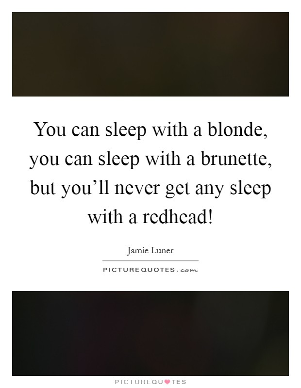 You can sleep with a blonde, you can sleep with a brunette, but you'll never get any sleep with a redhead! Picture Quote #1