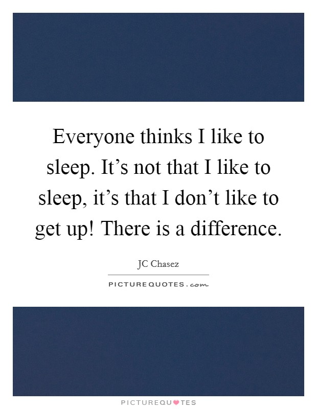 Everyone thinks I like to sleep. It's not that I like to sleep, it's that I don't like to get up! There is a difference Picture Quote #1