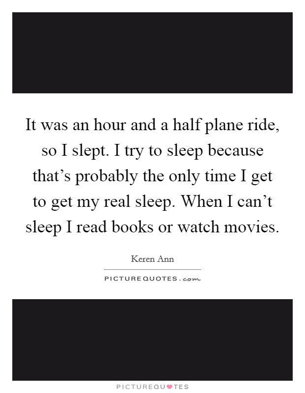 It was an hour and a half plane ride, so I slept. I try to sleep because that's probably the only time I get to get my real sleep. When I can't sleep I read books or watch movies Picture Quote #1