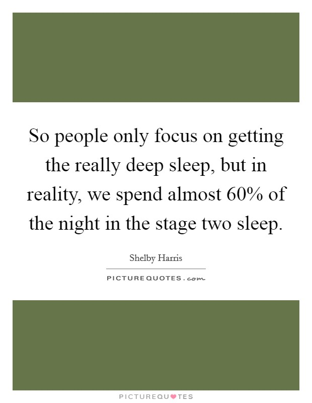 So people only focus on getting the really deep sleep, but in reality, we spend almost 60% of the night in the stage two sleep Picture Quote #1