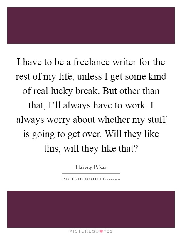 I have to be a freelance writer for the rest of my life, unless I get some kind of real lucky break. But other than that, I'll always have to work. I always worry about whether my stuff is going to get over. Will they like this, will they like that? Picture Quote #1
